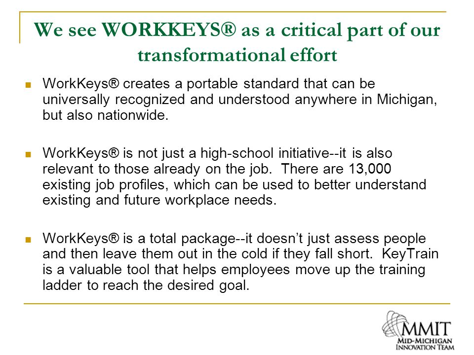 MMIT WorkKeys® Activities In November 2006 David Herrala made an informative and inspirational presentation to the Board about Dow's commitment to WorkKeys MMIT Board passed a resolution supporting WorkKeys as a competency-based assessment Partnered with the Detroit Regional Chamber and West Michigan Strategic Alliance on a state-wide effort to promote WORKKEYS to government, education and business leaders MSU, a MMIT partner, has graciously agreed to fund Mid Michigan's 2008 high school graduates to take the Locating Information assessment so they can qualify for the National Career Readiness Certificate; also pay for retake of WORKKEYS tests on MME when score is under 3.