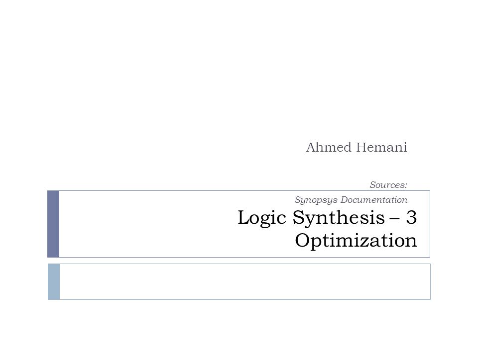 Logic Synthesis – 3 Optimization Ahmed Hemani Sources: Synopsys Documentation