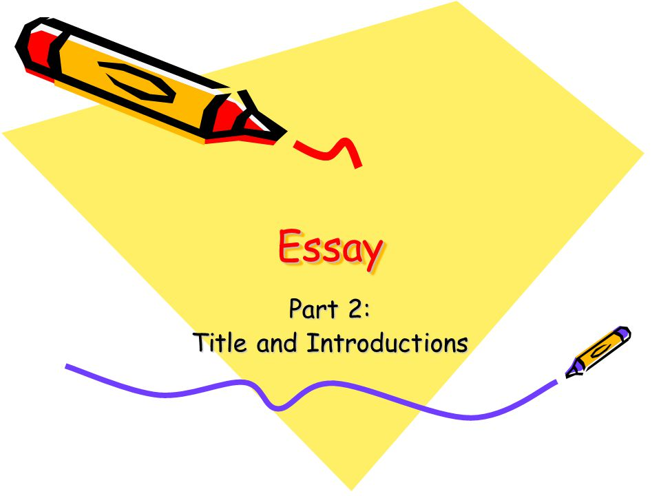 EssayEssay Part 2: Title and Introductions