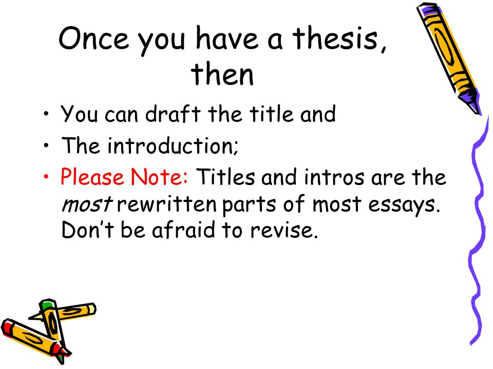 Once you have a thesis, then You can draft the title and The introduction; Please Note: Titles and intros are the most rewritten parts of most essays.