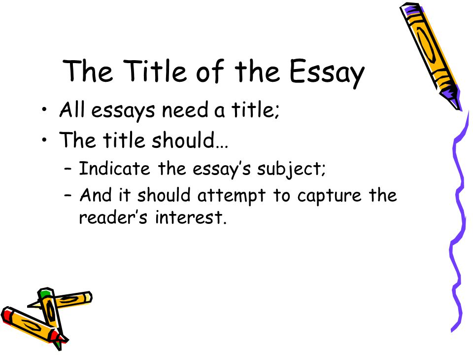 The Title of the Essay All essays need a title; The title should… –Indicate the essay's subject; –And it should attempt to capture the reader's intere