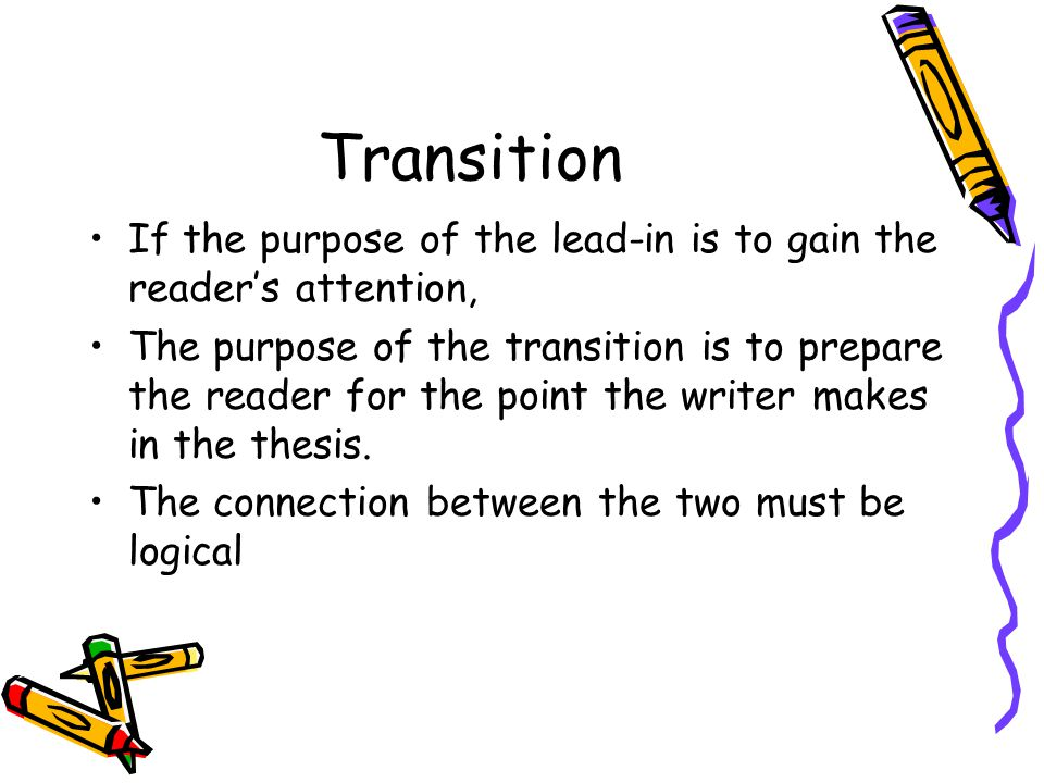 Transition If the purpose of the lead-in is to gain the reader's attention, The purpose of the transition is to prepare the reader for the point the w