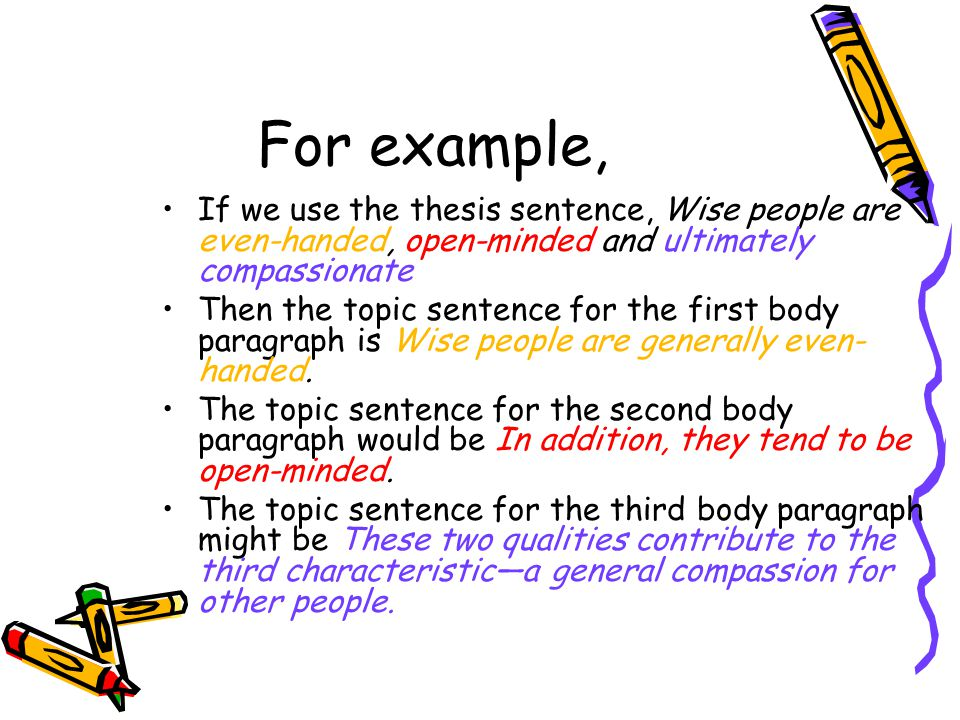 For example, If we use the thesis sentence, Wise people are even-handed, open-minded and ultimately compassionate Then the topic sentence for the firs