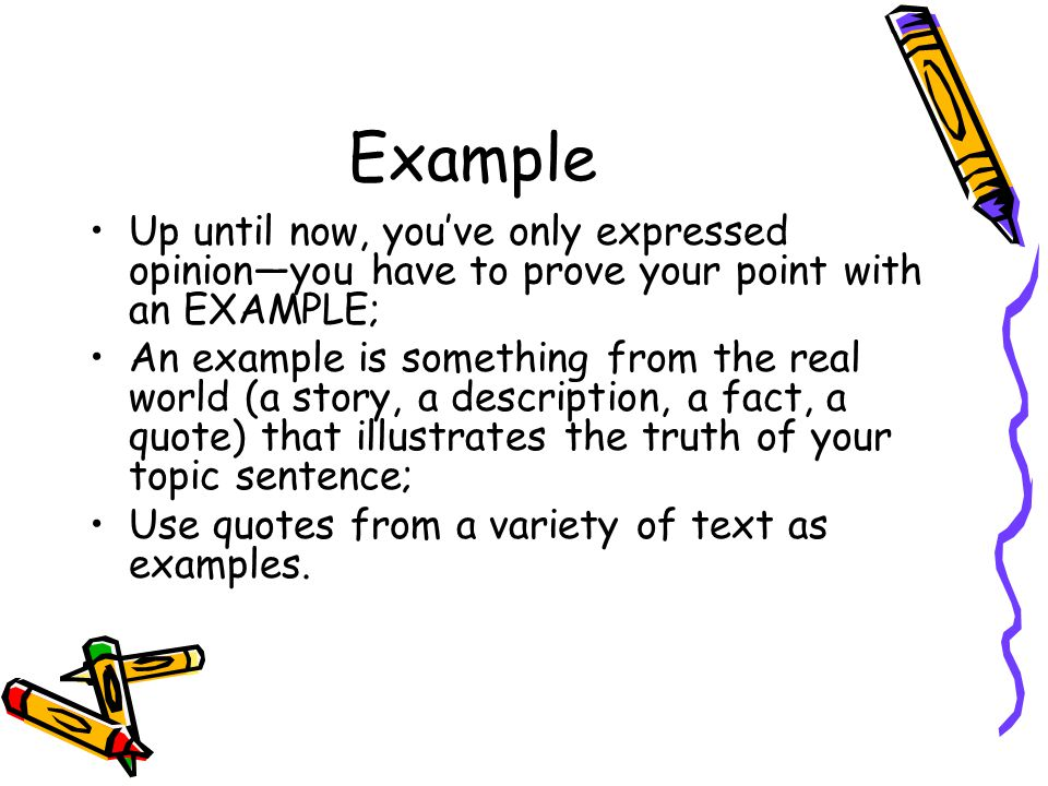 Example Up until now, you've only expressed opinion—you have to prove your point with an EXAMPLE; An example is something from the real world (a story