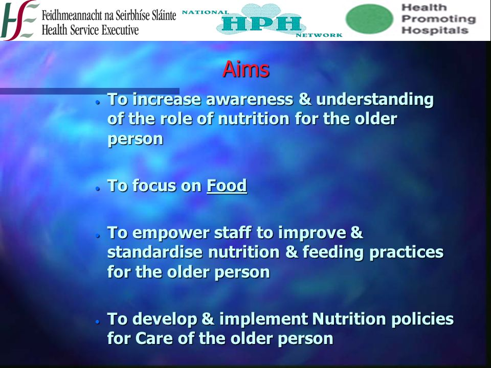Aims  To increase awareness & understanding of the role of nutrition for the older person  To focus on Food  To empower staff to improve & standardise nutrition & feeding practices for the older person  To develop & implement Nutrition policies for Care of the older person