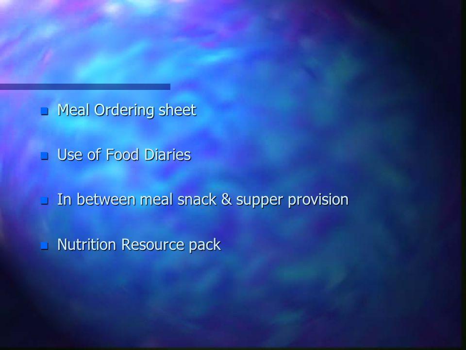 n Meal Ordering sheet n Use of Food Diaries n In between meal snack & supper provision n Nutrition Resource pack