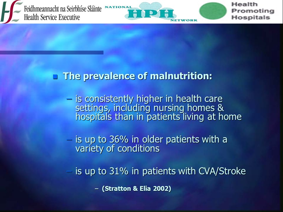 n The prevalence of malnutrition: –is consistently higher in health care settings, including nursing homes & hospitals than in patients living at home –is up to 36% in older patients with a variety of conditions –is up to 31% in patients with CVA/Stroke –(Stratton & Elia 2002)