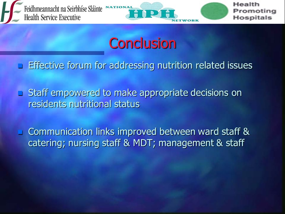 Conclusion n Effective forum for addressing nutrition related issues n Staff empowered to make appropriate decisions on residents nutritional status n Communication links improved between ward staff & catering; nursing staff & MDT; management & staff