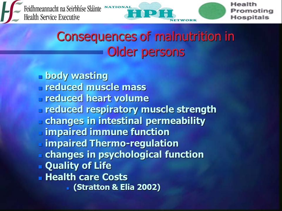 Consequences of malnutrition in Older persons n body wasting n reduced muscle mass n reduced heart volume n reduced respiratory muscle strength n changes in intestinal permeability n impaired immune function n impaired Thermo-regulation n changes in psychological function n Quality of Life n Health care Costs n (Stratton & Elia 2002)