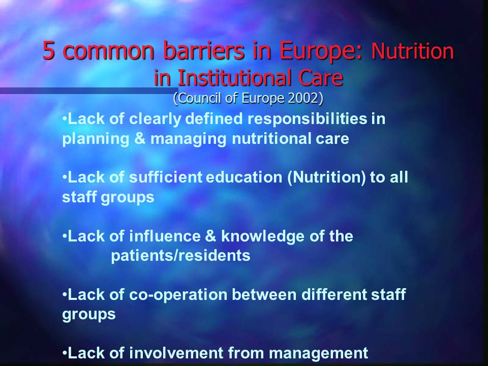 5 common barriers in Europe: Nutrition in Institutional Care (Council of Europe 2002) Lack of clearly defined responsibilities in planning & managing nutritional care Lack of sufficient education (Nutrition) to all staff groups Lack of influence & knowledge of the patients/residents Lack of co-operation between different staff groups Lack of involvement from management
