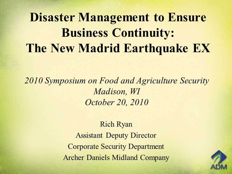 Disaster Management to Ensure Business Continuity: The New Madrid Earthquake EX Rich Ryan Assistant Deputy Director Corporate Security Department Archer Daniels Midland Company 2010 Symposium on Food and Agriculture Security Madison, WI October 20, 2010