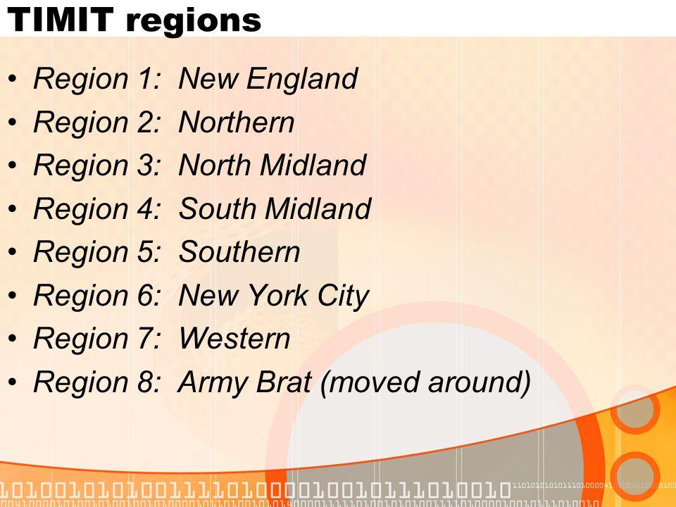 TIMIT regions Region 1: New England Region 2: Northern Region 3: North Midland Region 4: South Midland Region 5: Southern Region 6: New York City Region 7: Western Region 8: Army Brat (moved around)