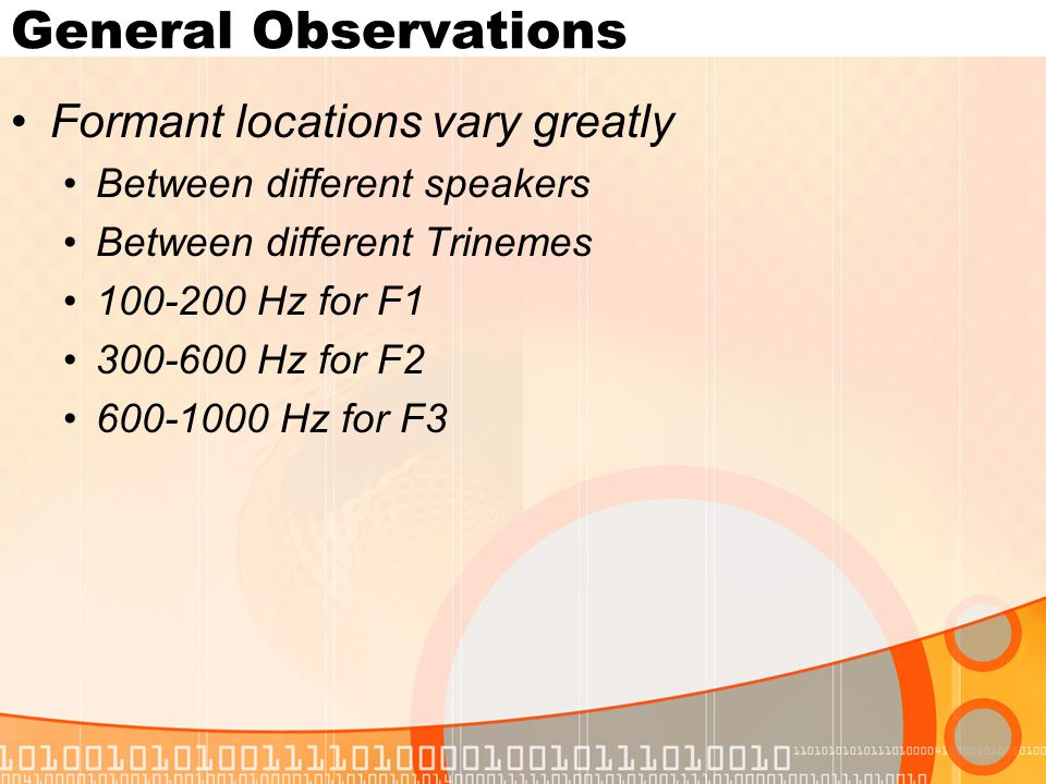 General Observations Formant locations vary greatly Between different speakers Between different Trinemes 100-200 Hz for F1 300-600 Hz for F2 600-1000 Hz for F3