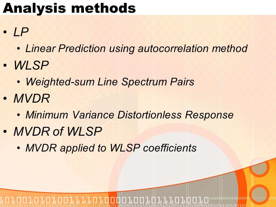 Analysis methods LP Linear Prediction using autocorrelation method WLSP Weighted-sum Line Spectrum Pairs MVDR Minimum Variance Distortionless Response MVDR of WLSP MVDR applied to WLSP coefficients