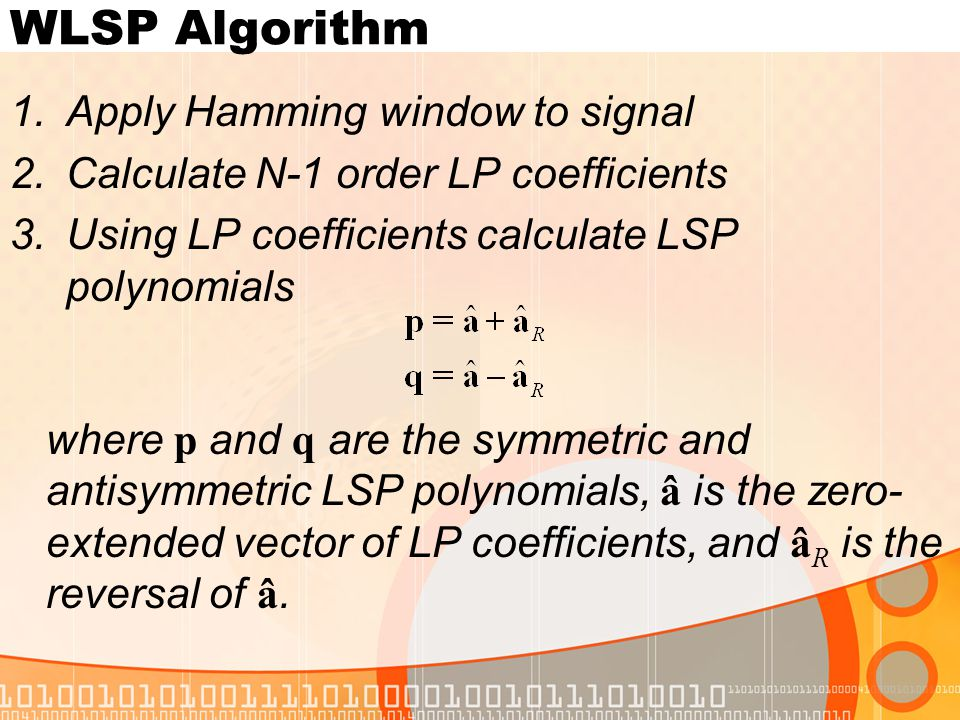 WLSP Algorithm 1.Apply Hamming window to signal 2.Calculate N-1 order LP coefficients 3.Using LP coefficients calculate LSP polynomials where p and q are the symmetric and antisymmetric LSP polynomials, â is the zero- extended vector of LP coefficients, and â R is the reversal of â.
