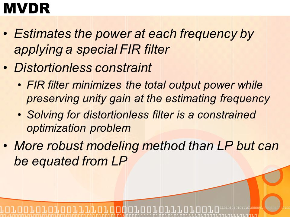 MVDR Estimates the power at each frequency by applying a special FIR filter Distortionless constraint FIR filter minimizes the total output power while preserving unity gain at the estimating frequency Solving for distortionless filter is a constrained optimization problem More robust modeling method than LP but can be equated from LP