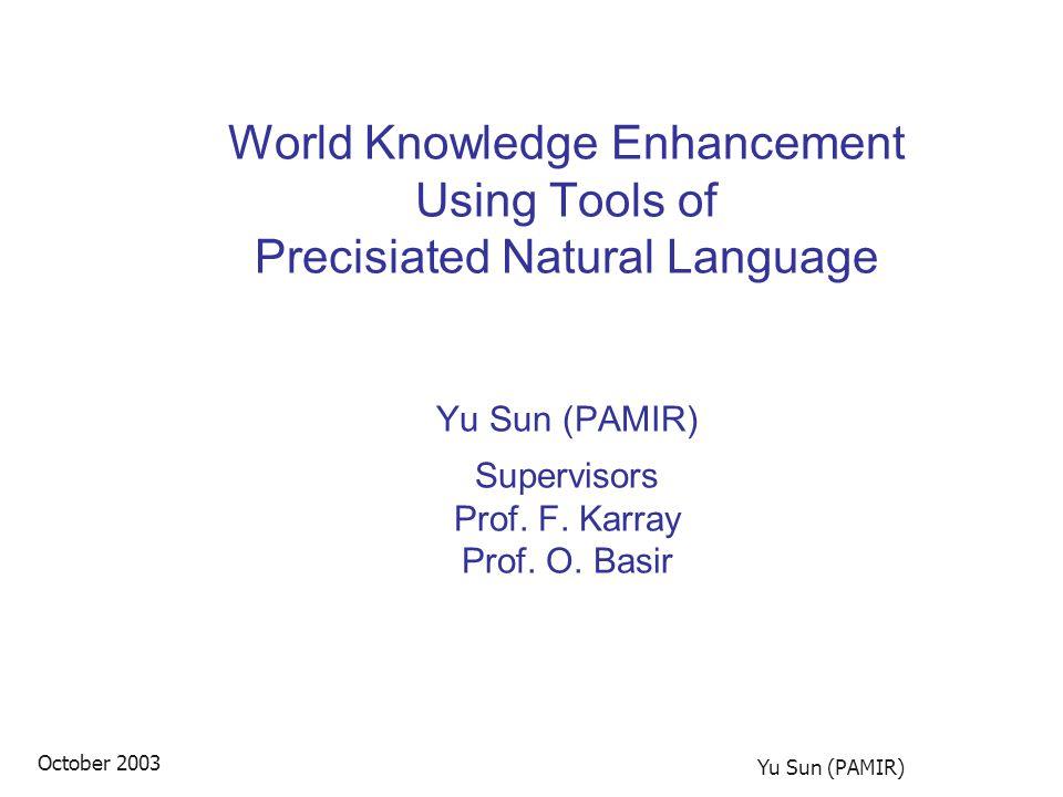 October 2003 Yu Sun (PAMIR) World Knowledge Enhancement Using Tools of Precisiated Natural Language Yu Sun (PAMIR) Supervisors Prof.