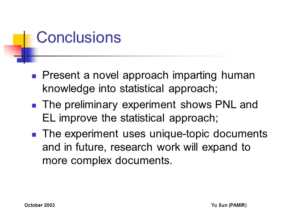 October 2003Yu Sun (PAMIR) Conclusions Present a novel approach imparting human knowledge into statistical approach; The preliminary experiment shows PNL and EL improve the statistical approach; The experiment uses unique-topic documents and in future, research work will expand to more complex documents.