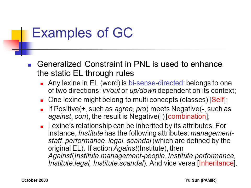October 2003Yu Sun (PAMIR) Examples of GC Generalized Constraint in PNL is used to enhance the static EL through rules Any lexine in EL (word) is bi-sense-directed: belongs to one of two directions: in/out or up/down dependent on its context; One lexine might belong to multi concepts (classes) [Self]; If Positive(+, such as agree, pro) meets Negative(-, such as against, con), the result is Negative(-) [combination]; Lexine ' s relationship can be inherited by its attributes.