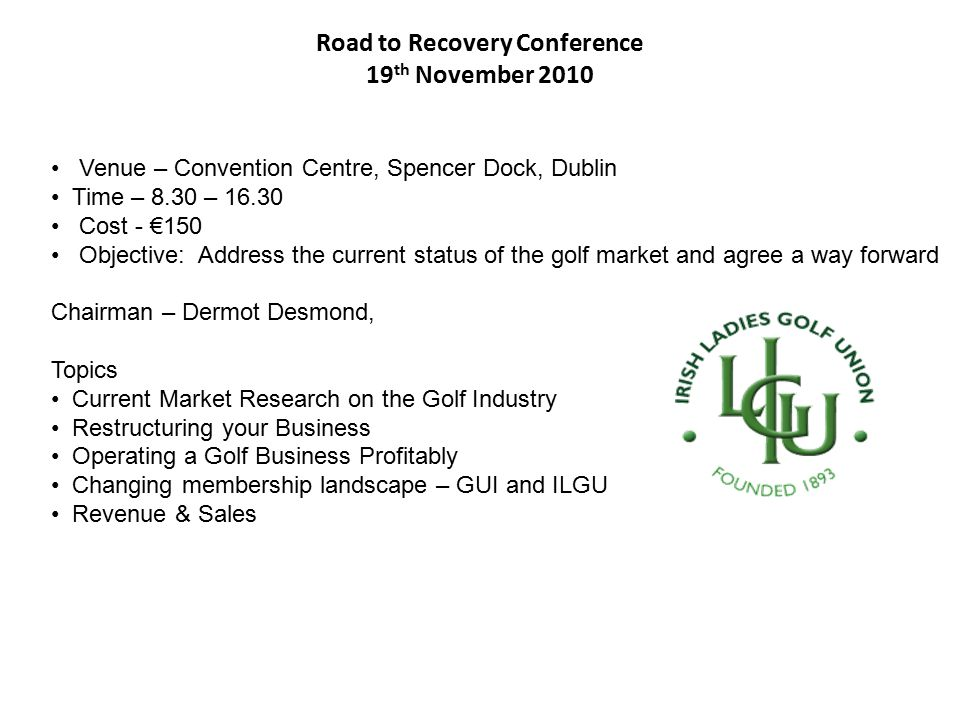 Road to Recovery Conference 19 th November 2010 Venue – Convention Centre, Spencer Dock, Dublin Time – 8.30 – 16.30 Cost - €150 Objective: Address the