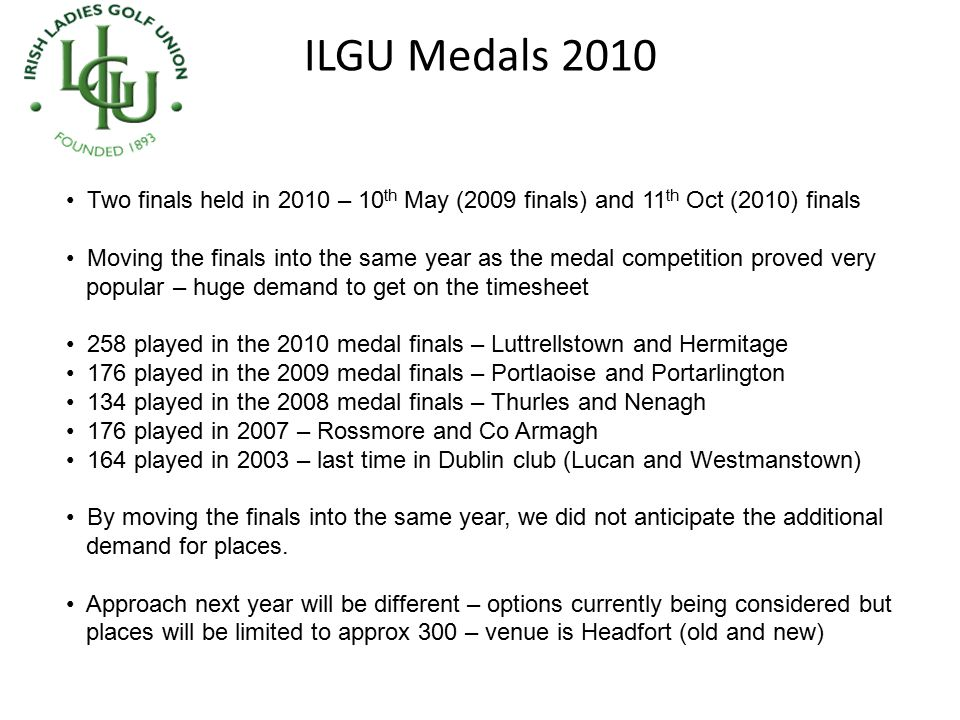 ILGU Medals 2010 Two finals held in 2010 – 10 th May (2009 finals) and 11 th Oct (2010) finals Moving the finals into the same year as the medal compe