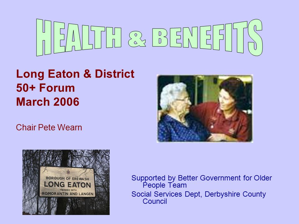 Supported by Better Government for Older People Team Social Services Dept, Derbyshire County Council Long Eaton & District 50+ Forum March 2006 Chair Pete Wearn