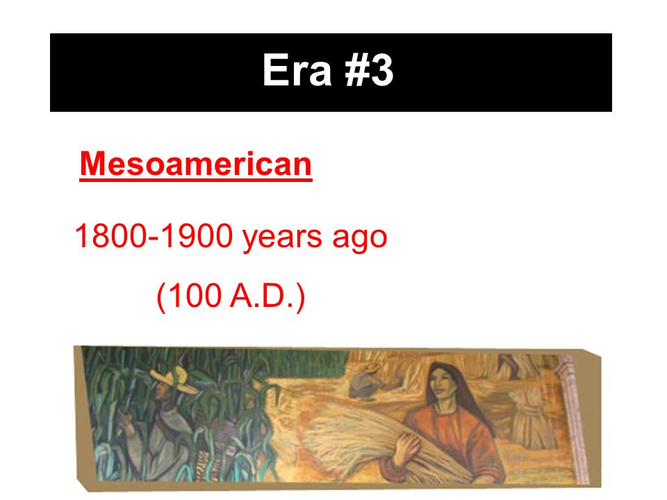 Era #3 Mesoamerican 1800-1900 years ago (100 A.D.)