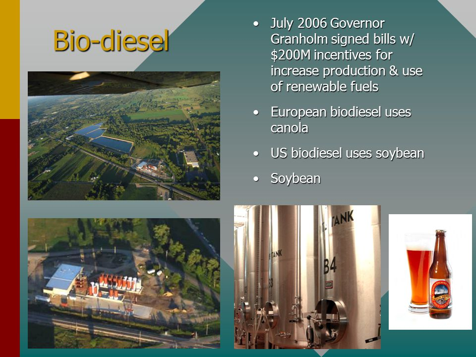 Bio-diesel July 2006 Governor Granholm signed bills w/ $200M incentives for increase production & use of renewable fuels European biodiesel uses canola US biodiesel uses soybean Soybean
