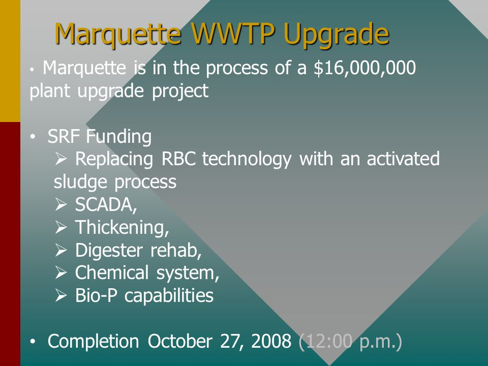 Marquette WWTP Upgrade Marquette is in the process of a $16,000,000 plant upgrade project SRF Funding  Replacing RBC technology with an activated sludge process  SCADA,  Thickening,  Digester rehab,  Chemical system,  Bio-P capabilities Completion October 27, 2008 (12:00 p.m.)
