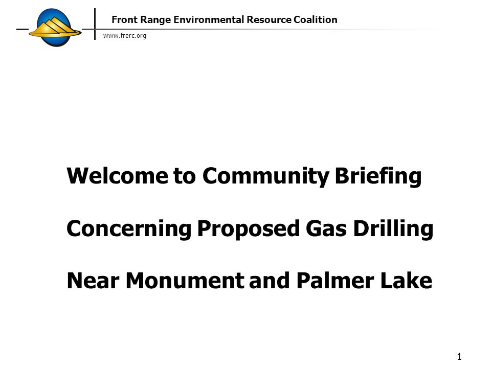 www.frerc.org Front Range Environmental Resource Coalition 1 Welcome to Community Briefing Concerning Proposed Gas Drilling Near Monument and Palmer Lake
