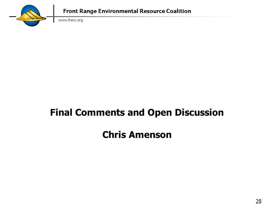 www.frerc.org Front Range Environmental Resource Coalition 28 Final Comments and Open Discussion Chris Amenson