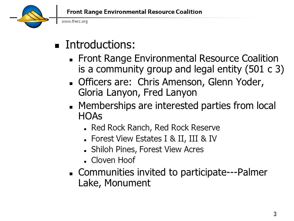 www.frerc.org Front Range Environmental Resource Coalition 3 Introductions: Front Range Environmental Resource Coalition is a community group and legal entity (501 c 3) Officers are: Chris Amenson, Glenn Yoder, Gloria Lanyon, Fred Lanyon Memberships are interested parties from local HOAs Red Rock Ranch, Red Rock Reserve Forest View Estates I & II, III & IV Shiloh Pines, Forest View Acres Cloven Hoof Communities invited to participate---Palmer Lake, Monument