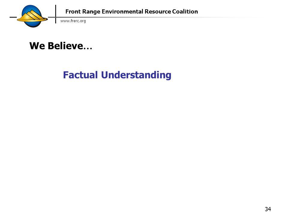 www.frerc.org Front Range Environmental Resource Coalition 34 Factual Understanding We Believe …