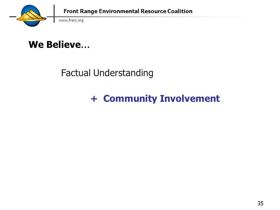www.frerc.org Front Range Environmental Resource Coalition 35 Factual Understanding + Community Involvement We Believe …