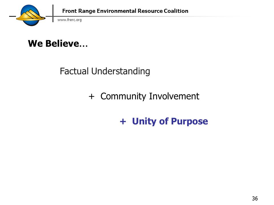 www.frerc.org Front Range Environmental Resource Coalition 36 Factual Understanding + Community Involvement + Unity of Purpose We Believe …