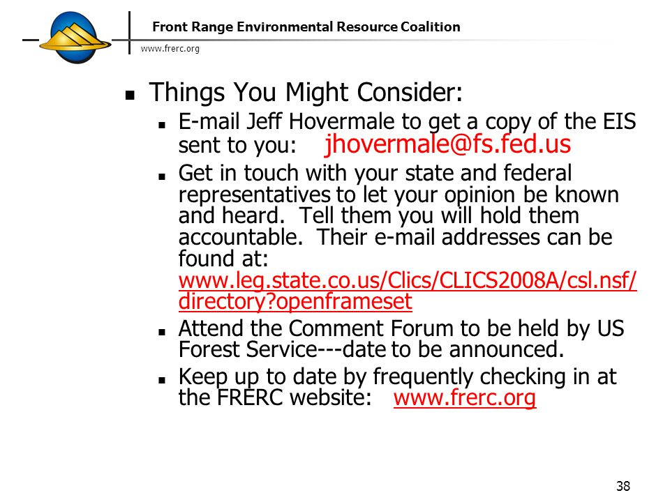 www.frerc.org Front Range Environmental Resource Coalition 38 Things You Might Consider: E-mail Jeff Hovermale to get a copy of the EIS sent to you: jhovermale@fs.fed.us Get in touch with your state and federal representatives to let your opinion be known and heard.
