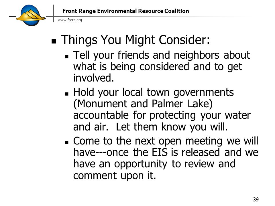 Front Range Environmental Resource Coalition 39 Things You Might Consider: Tell your friends and neighbors about what is being considered and to get involved.