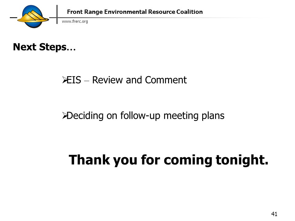 www.frerc.org Front Range Environmental Resource Coalition 41 Next Steps …  EIS – Review and Comment  Deciding on follow-up meeting plans Thank you for coming tonight.