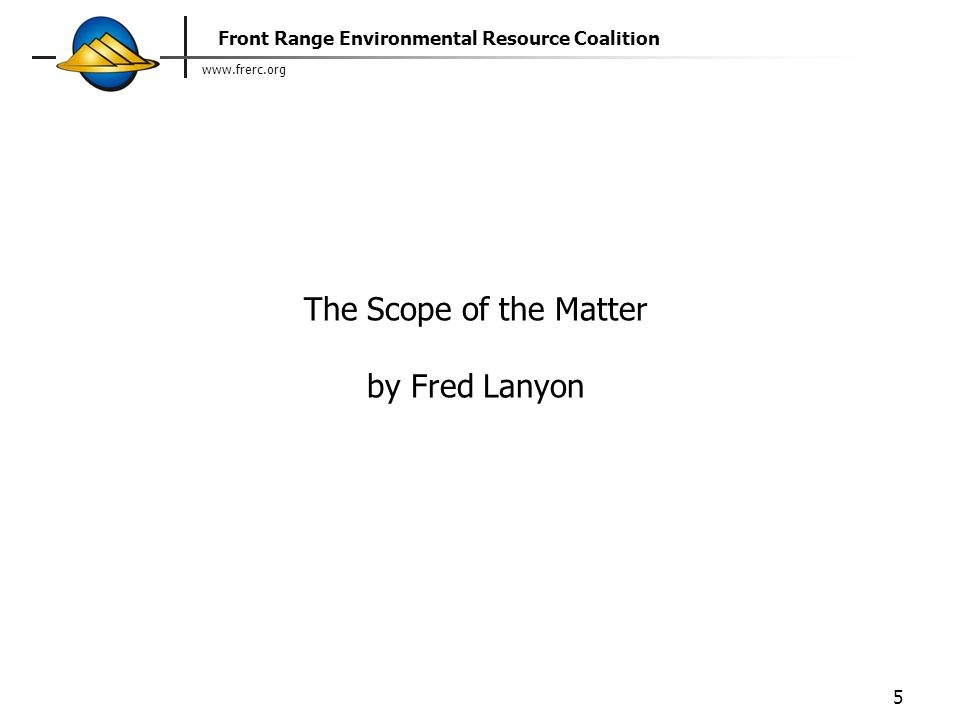www.frerc.org Front Range Environmental Resource Coalition 5 The Scope of the Matter by Fred Lanyon