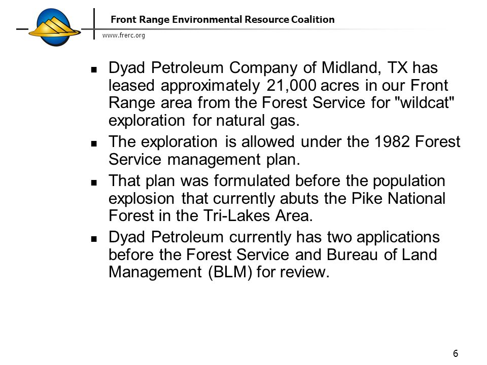 www.frerc.org Front Range Environmental Resource Coalition 6 Dyad Petroleum Company of Midland, TX has leased approximately 21,000 acres in our Front Range area from the Forest Service for wildcat exploration for natural gas.