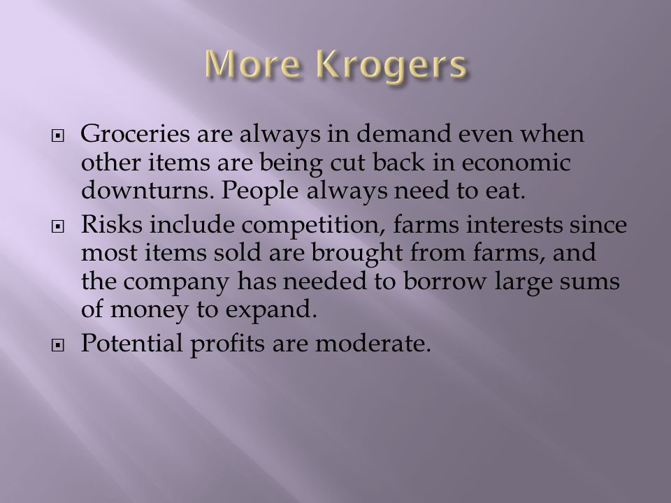  Groceries are always in demand even when other items are being cut back in economic downturns.