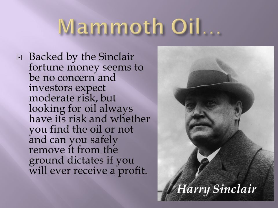  Backed by the Sinclair fortune money seems to be no concern and investors expect moderate risk, but looking for oil always have its risk and whether you find the oil or not and can you safely remove it from the ground dictates if you will ever receive a profit.