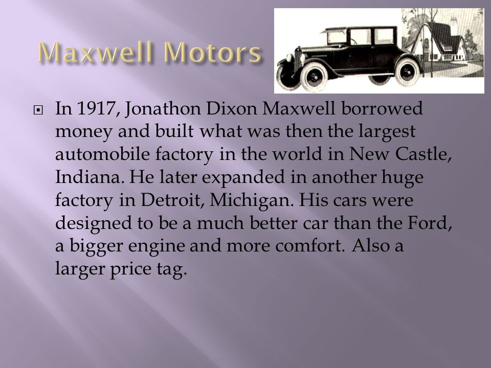  In 1917, Jonathon Dixon Maxwell borrowed money and built what was then the largest automobile factory in the world in New Castle, Indiana.