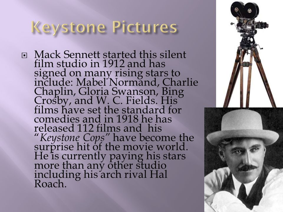  Mack Sennett started this silent film studio in 1912 and has signed on many rising stars to include: Mabel Normand, Charlie Chaplin, Gloria Swanson, Bing Crosby, and W.