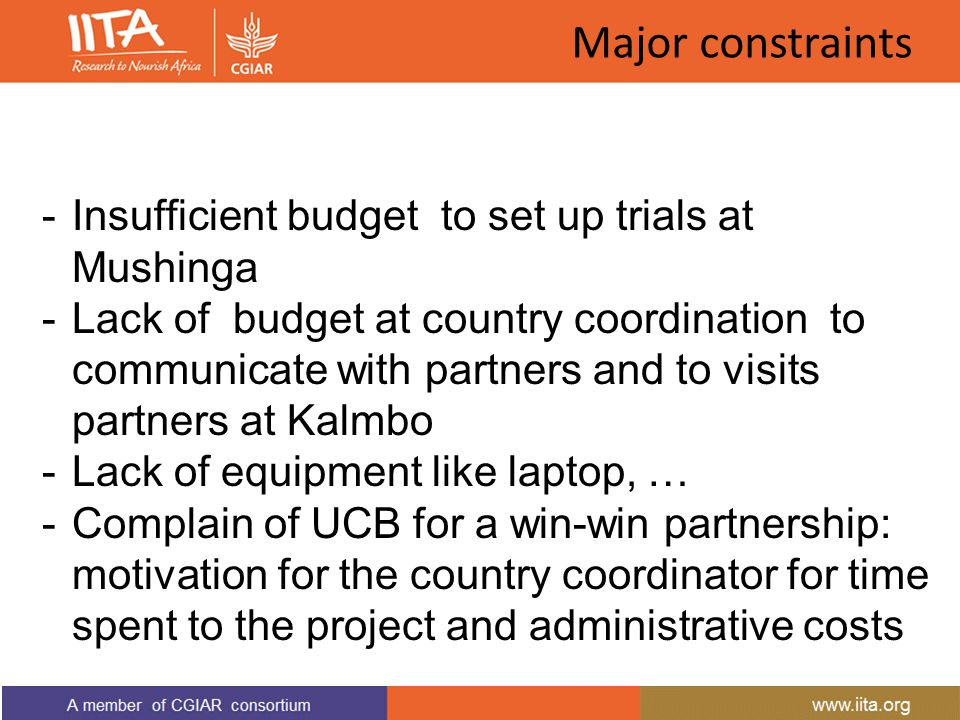 Major constraints -Insufficient budget to set up trials at Mushinga -Lack of budget at country coordination to communicate with partners and to visits