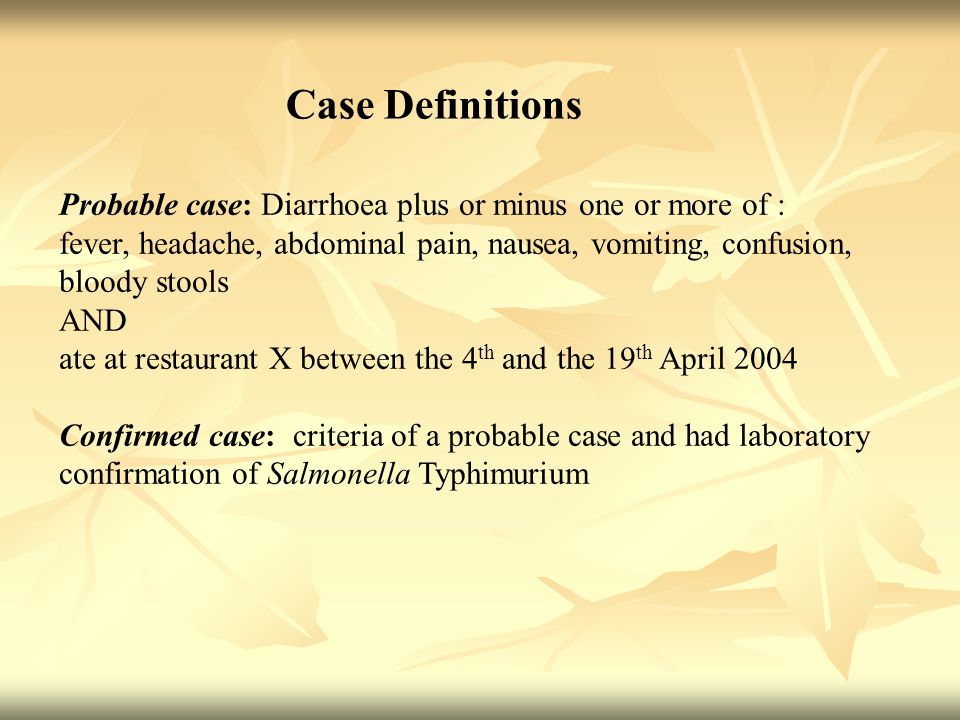 Case Definitions Probable case: Diarrhoea plus or minus one or more of : fever, headache, abdominal pain, nausea, vomiting, confusion, bloody stools AND ate at restaurant X between the 4 th and the 19 th April 2004 Confirmed case: criteria of a probable case and had laboratory confirmation of Salmonella Typhimurium