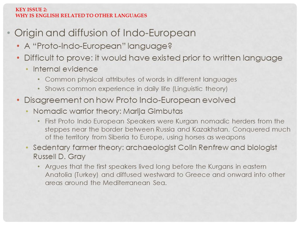 "KEY ISSUE 2: WHY IS ENGLISH RELATED TO OTHER LANGUAGES Origin and diffusion of Indo-European A ""Proto-Indo-European"" language? Difficult to prove: it"