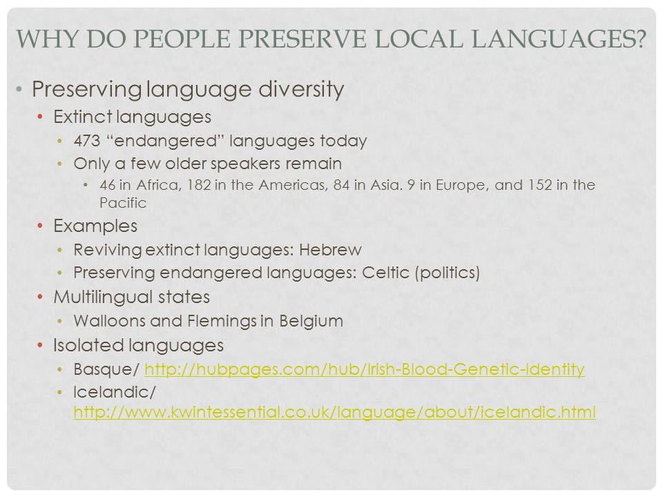 "WHY DO PEOPLE PRESERVE LOCAL LANGUAGES? Preserving language diversity Extinct languages 473 ""endangered"" languages today Only a few older speakers rem"