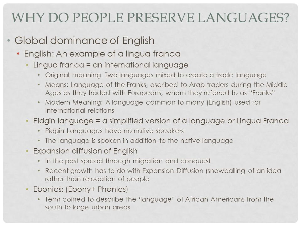 WHY DO PEOPLE PRESERVE LANGUAGES? Global dominance of English English: An example of a lingua franca Lingua franca = an international language Origina