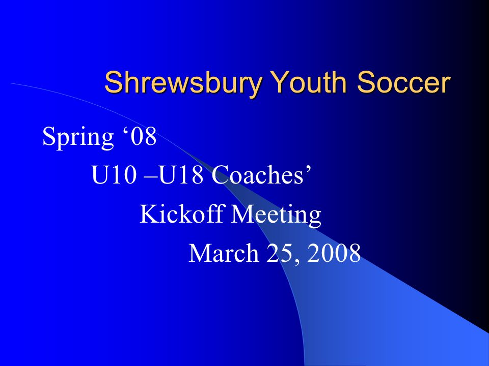 Shrewsbury Youth Soccer Agenda SYS Coach Responsibilities and Player Development Fields and Calendar MAYS Equipment Referees Cancellation/Rescheduling Q&A Age Group Coordinators